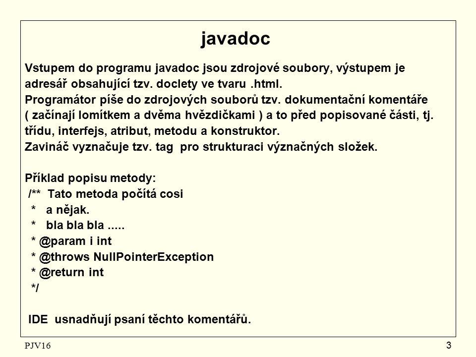 PJV16 3 javadoc Vstupem do programu javadoc jsou zdrojové soubory, výstupem je adresář obsahující tzv.