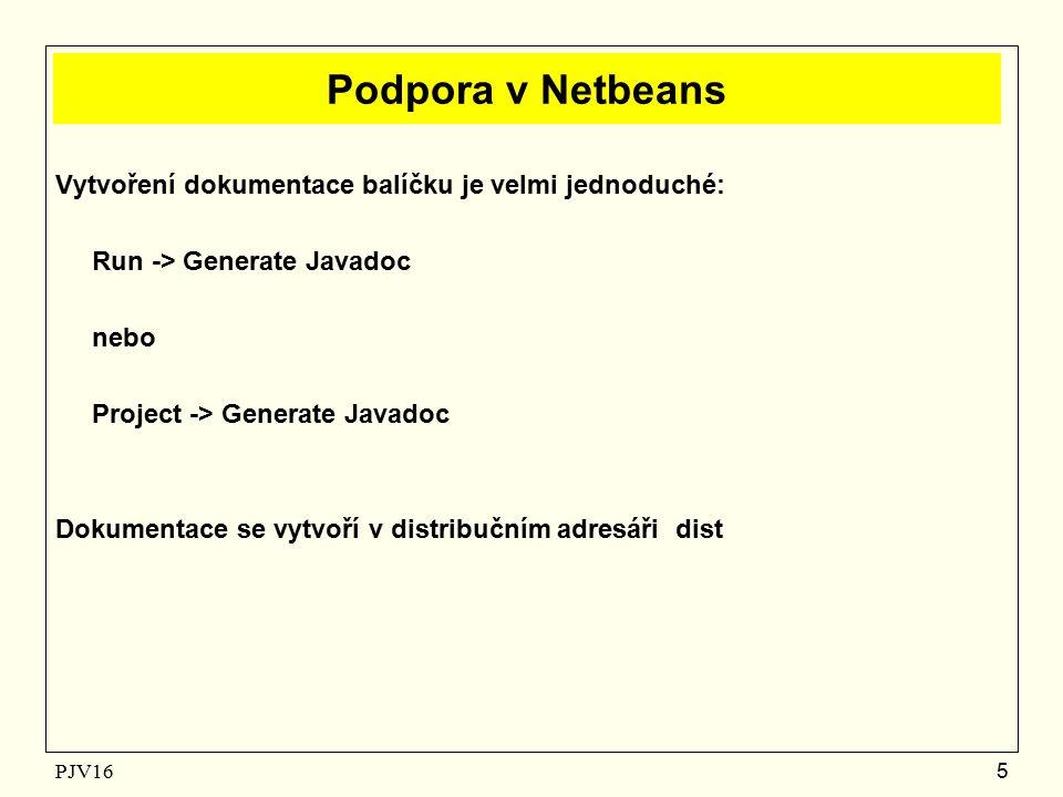 PJV16 5 Podpora v Netbeans Vytvoření dokumentace balíčku je velmi jednoduché: Run -> Generate Javadoc nebo Project -> Generate Javadoc Dokumentace se vytvoří v distribučním adresáři dist