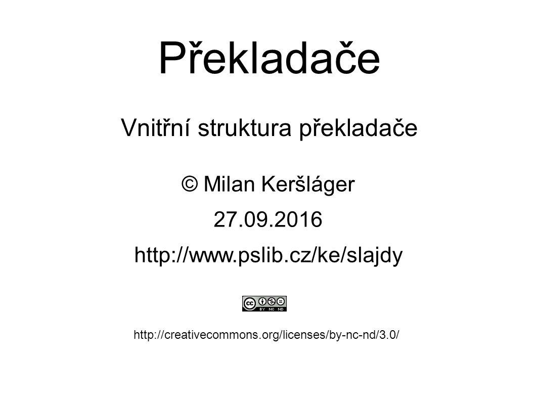 Překladače Vnitřní struktura překladače © Milan Keršláger 27.9.2016 http://www.pslib.cz/ke/slajdy http://creativecommons.org/licenses/by-nc-nd/3.0/