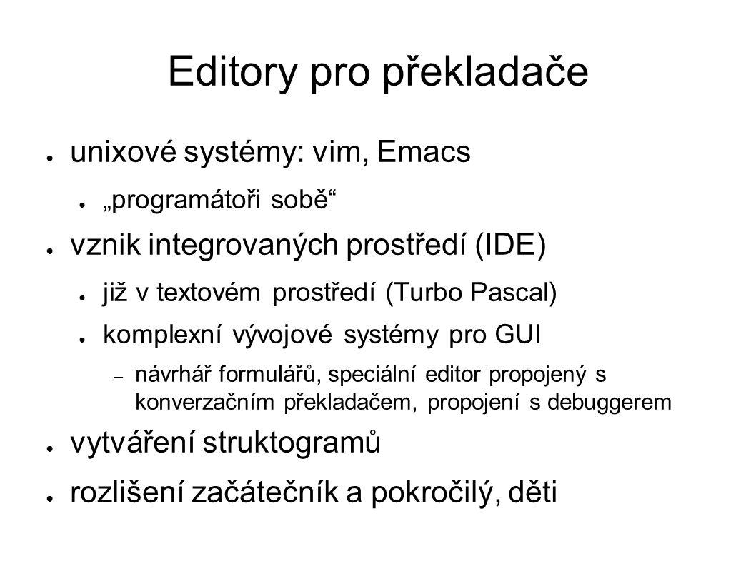 """Editory pro překladače ● unixové systémy: vim, Emacs ● """"programátoři sobě ● vznik integrovaných prostředí (IDE) ● již v textovém prostředí (Turbo Pascal) ● komplexní vývojové systémy pro GUI – návrhář formulářů, speciální editor propojený s konverzačním překladačem, propojení s debuggerem ● vytváření struktogramů ● rozlišení začátečník a pokročilý, děti"""