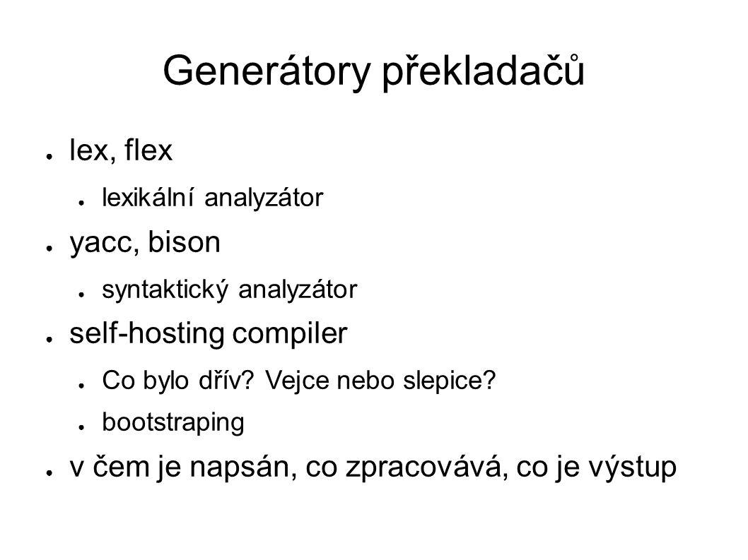 Generátory překladačů ● lex, flex ● lexikální analyzátor ● yacc, bison ● syntaktický analyzátor ● self-hosting compiler ● Co bylo dřív.