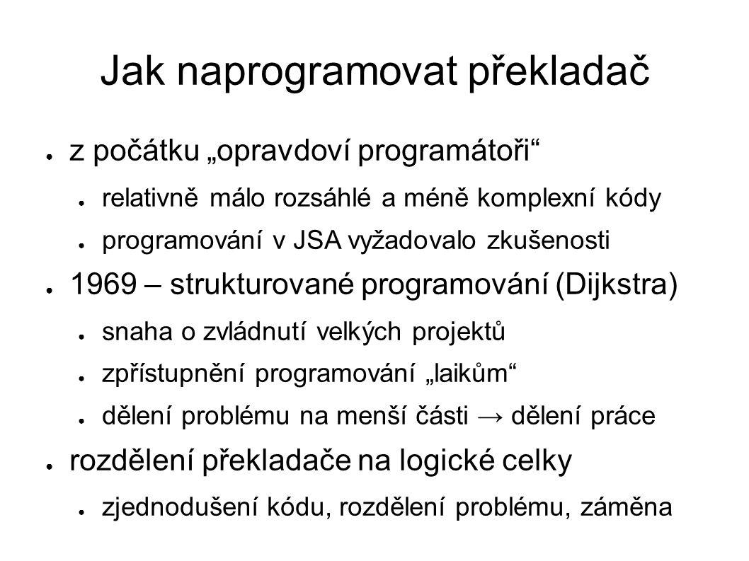 """Jak naprogramovat překladač ● z počátku """"opravdoví programátoři ● relativně málo rozsáhlé a méně komplexní kódy ● programování v JSA vyžadovalo zkušenosti ● 1969 – strukturované programování (Dijkstra) ● snaha o zvládnutí velkých projektů ● zpřístupnění programování """"laikům ● dělení problému na menší části → dělení práce ● rozdělení překladače na logické celky ● zjednodušení kódu, rozdělení problému, záměna"""