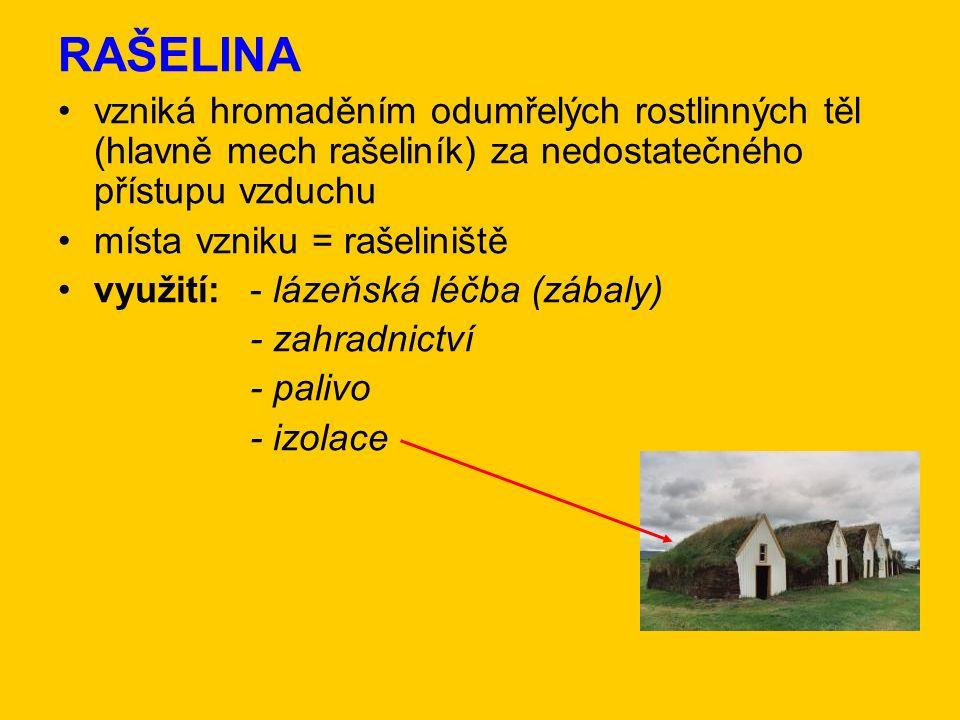 RAŠELINA vzniká hromaděním odumřelých rostlinných těl (hlavně mech rašeliník) za nedostatečného přístupu vzduchu místa vzniku = rašeliniště využití:- lázeňská léčba (zábaly) - zahradnictví - palivo - izolace