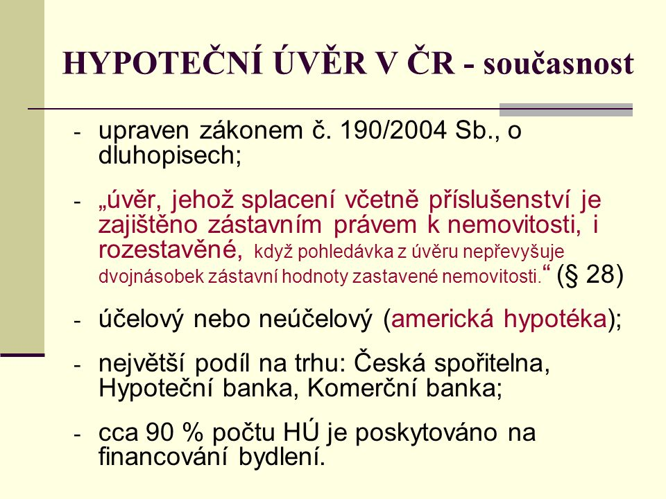 """HYPOTEČNÍ ÚVĚR V ČR - současnost - upraven zákonem č. 190/2004 Sb., o dluhopisech; - """"úvěr, jehož splacení včetně příslušenství je zajištěno zástavním"""