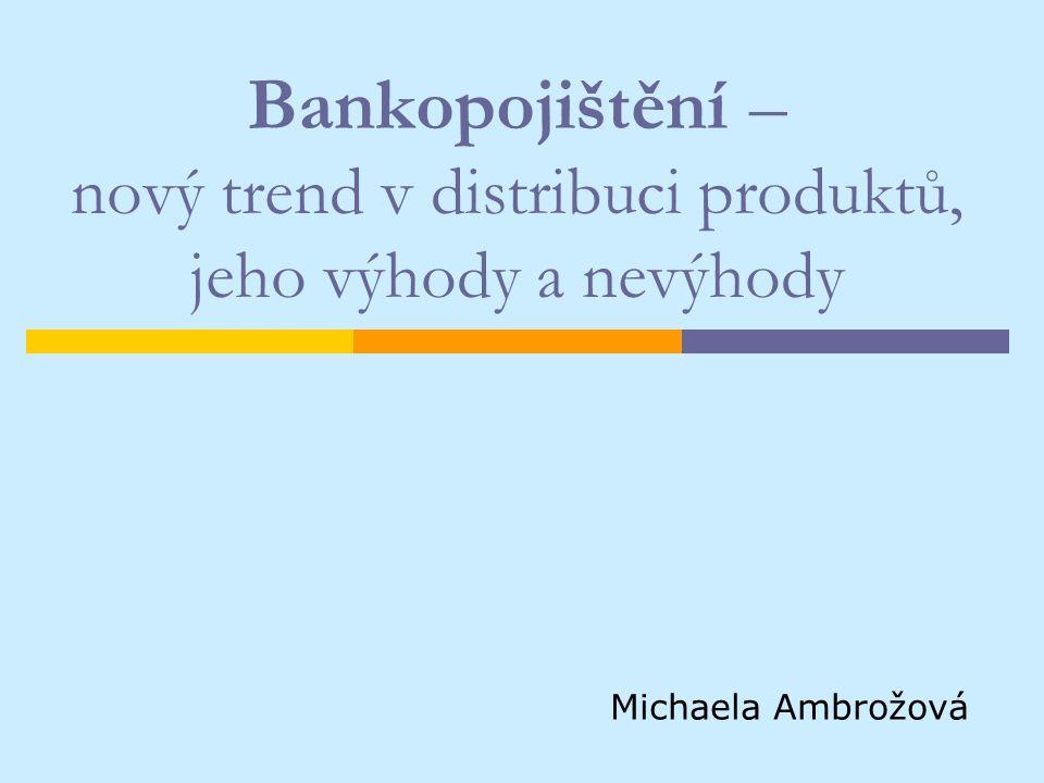 Bankopojištění – nový trend v distribuci produktů, jeho výhody a nevýhody Michaela Ambrožová