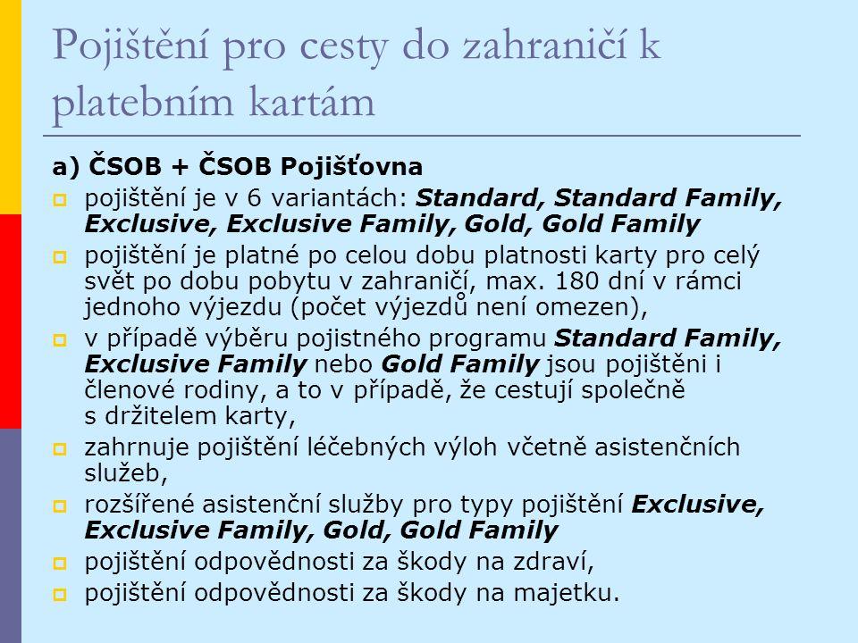 Pojištění pro cesty do zahraničí k platebním kartám a) ČSOB + ČSOB Pojišťovna  pojištění je v 6 variantách: Standard, Standard Family, Exclusive, Exclusive Family, Gold, Gold Family  pojištění je platné po celou dobu platnosti karty pro celý svět po dobu pobytu v zahraničí, max.