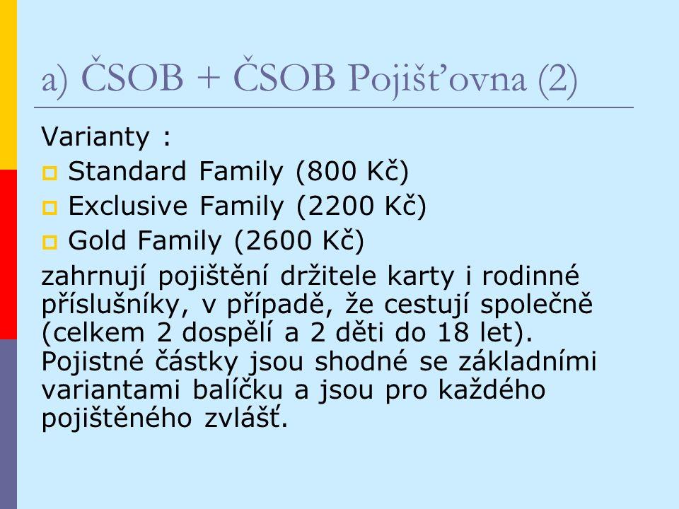 a) ČSOB + ČSOB Pojišťovna (2) Varianty :  Standard Family (800 Kč)  Exclusive Family (2200 Kč)  Gold Family (2600 Kč) zahrnují pojištění držitele karty i rodinné příslušníky, v případě, že cestují společně (celkem 2 dospělí a 2 děti do 18 let).