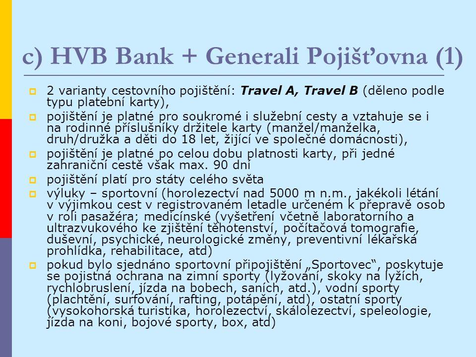 c) HVB Bank + Generali Pojišťovna (1)  2 varianty cestovního pojištění: Travel A, Travel B (děleno podle typu platební karty),  pojištění je platné pro soukromé i služební cesty a vztahuje se i na rodinné příslušníky držitele karty (manžel/manželka, druh/družka a děti do 18 let, žijící ve společné domácnosti),  pojištění je platné po celou dobu platnosti karty, při jedné zahraniční cestě však max.