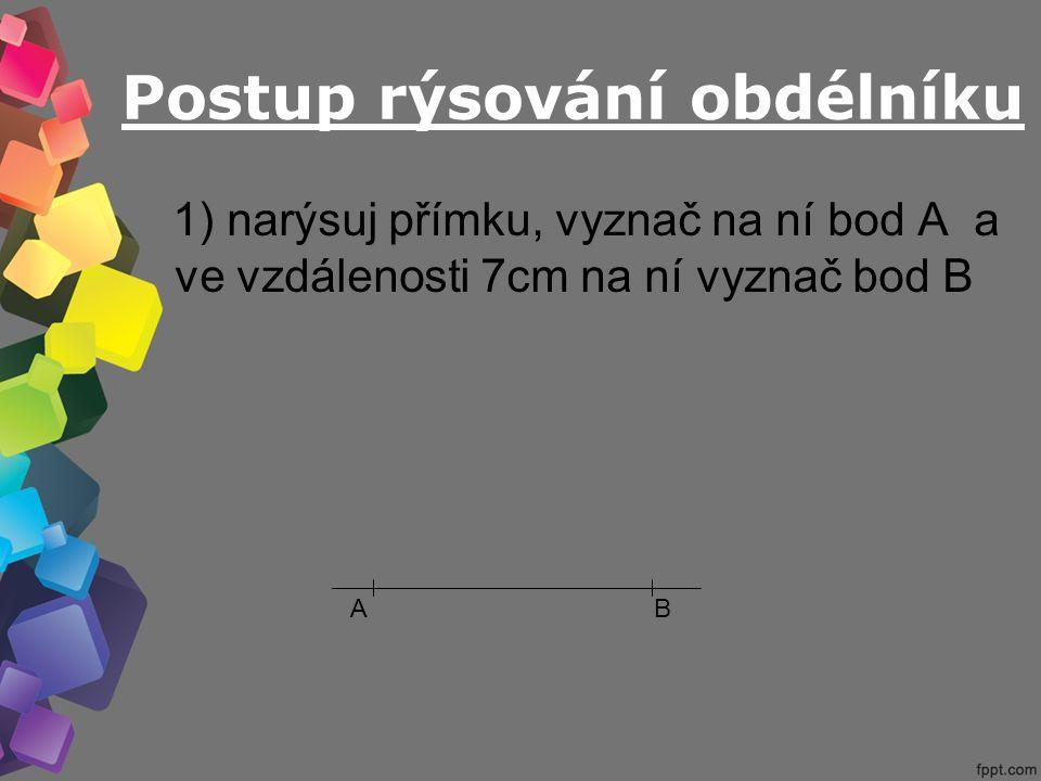 Postup rýsování obdélníku 1) narýsuj přímku, vyznač na ní bod A a ve vzdálenosti 7cm na ní vyznač bod B AB