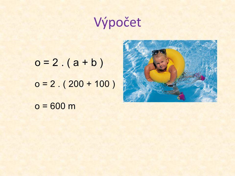 Výpočet o = 2. ( a + b ) o = 2. ( 200 + 100 ) o = 600 m