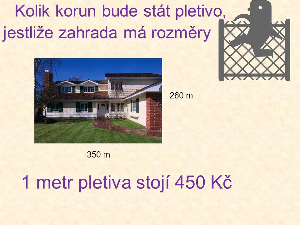 Kolik korun bude stát pletivo, 350 m 260 m 1 metr pletiva stojí 450 Kč jestliže zahrada má rozměry