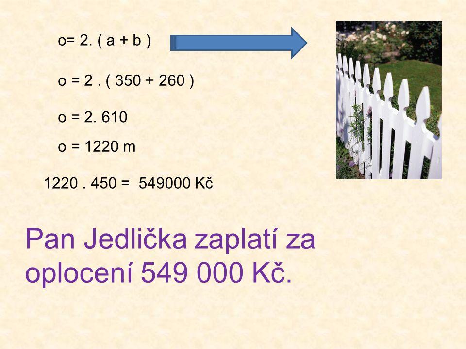 o= 2. ( a + b ) o = 2. ( 350 + 260 ) o = 2. 610 o = 1220 m 1220. 450 =549000 Kč Pan Jedlička zaplatí za oplocení 549 000 Kč.