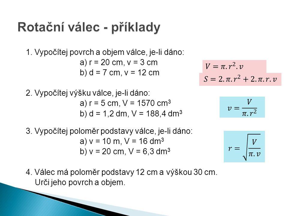 1. Vypočítej povrch a objem válce, je-li dáno: a) r = 20 cm, v = 3 cm b) d = 7 cm, v = 12 cm 2.