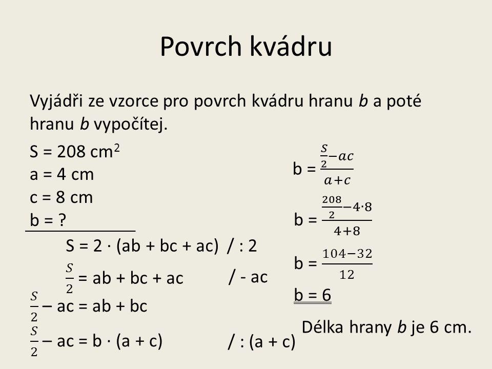Povrch kvádru Vyjádři ze vzorce pro povrch kvádru hranu b a poté hranu b vypočítej. S = 208 cm 2 a = 4 cm c = 8 cm b = ? S = 2 · (ab + bc + ac) b = 6