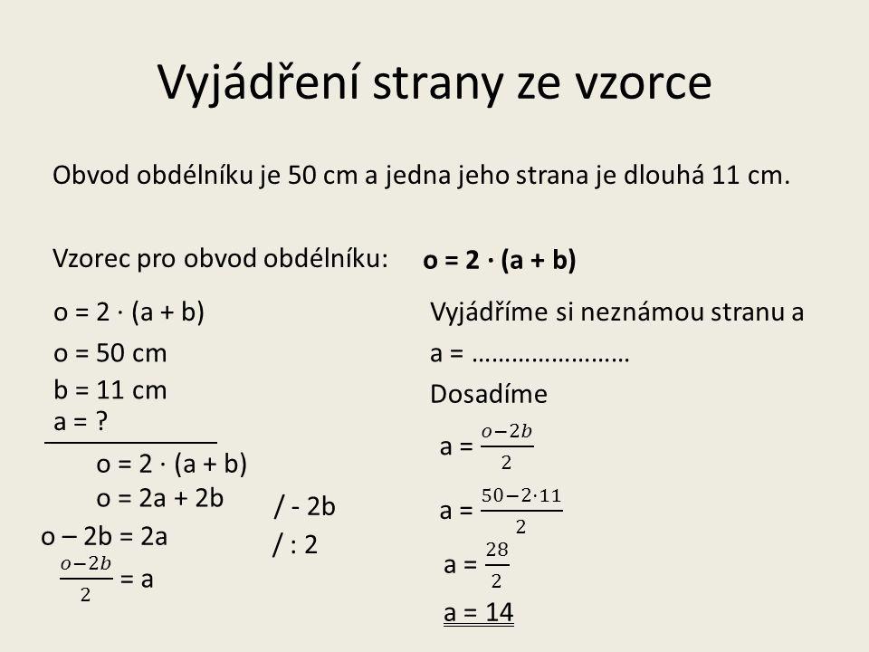Vyjádření strany ze vzorce Obvod obdélníku je 50 cm a jedna jeho strana je dlouhá 11 cm. Vzorec pro obvod obdélníku: o = 2 · (a + b) o = 50 cm b = 11