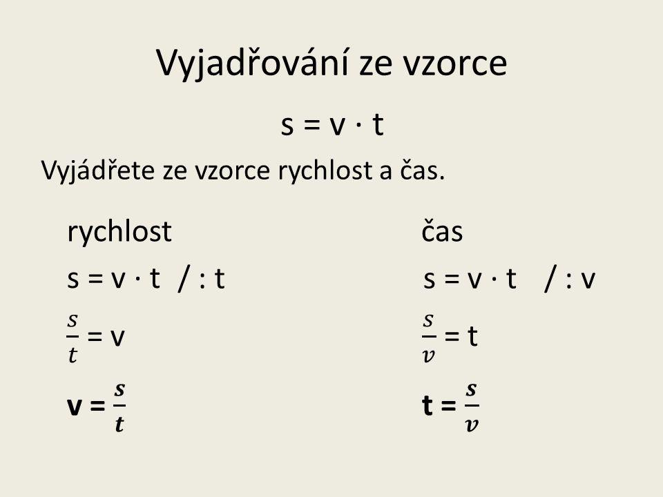 Vyjadřování ze vzorce s = v · t Vyjádřete ze vzorce rychlost a čas. s = v · t / : t/ : v rychlostčas