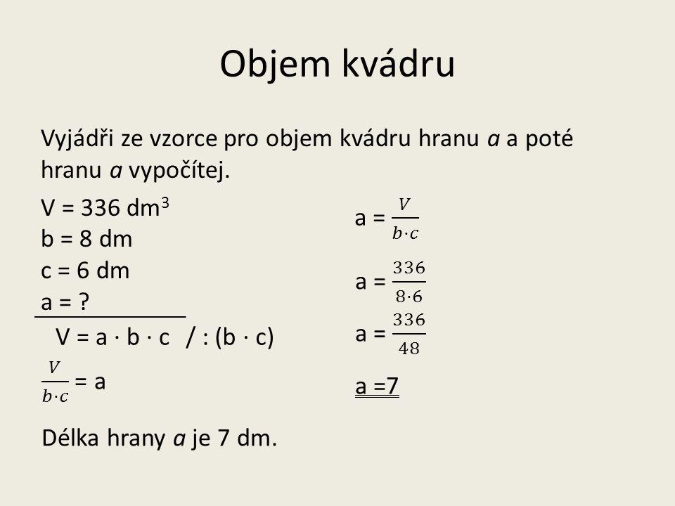 Objem kvádru Vyjádři ze vzorce pro objem kvádru hranu a a poté hranu a vypočítej. V = 336 dm 3 b = 8 dm c = 6 dm a = ? V = a · b · c a =7 Délka hrany
