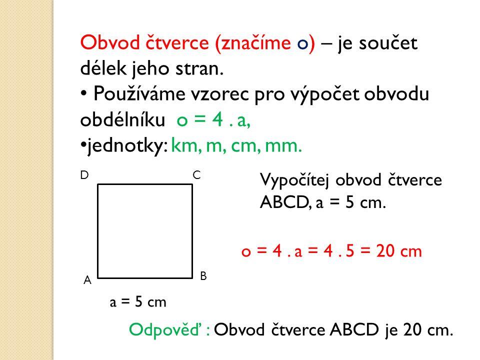 Obvod čtverce (značíme o) – je součet délek jeho stran. Používáme vzorec pro výpočet obvodu obdélníku o = 4. a, jednotky: km, m, cm, mm. A B CD Vypočí