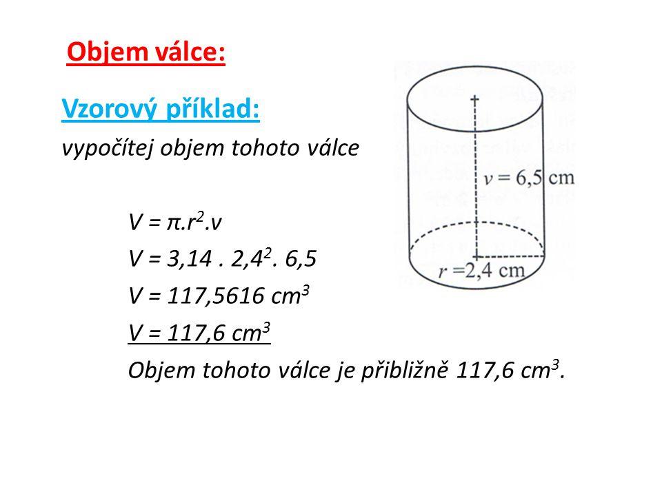 Objem válce: Vzorový příklad: vypočítej objem tohoto válce V = π.r 2.v V = 3,14.