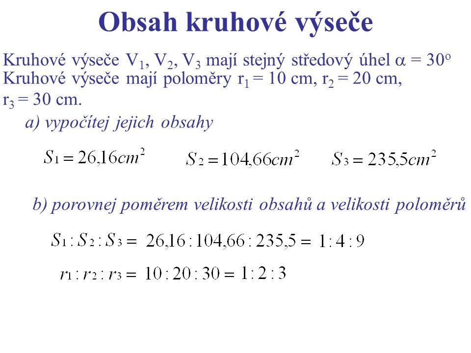 Obsah kruhové výseče Kruhové výseče V 1, V 2, V 3 mají stejný středový úhel  = 30 o Kruhové výseče mají poloměry r 1 = 10 cm, r 2 = 20 cm, r 3 = 30 cm.