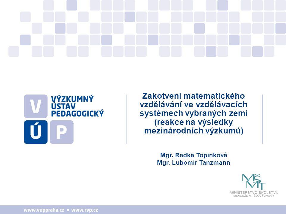 Zakotvení matematického vzdělávání ve vzdělávacích systémech vybraných zemí (reakce na výsledky mezinárodních výzkumů) Mgr. Radka Topinková Mgr. Lubom