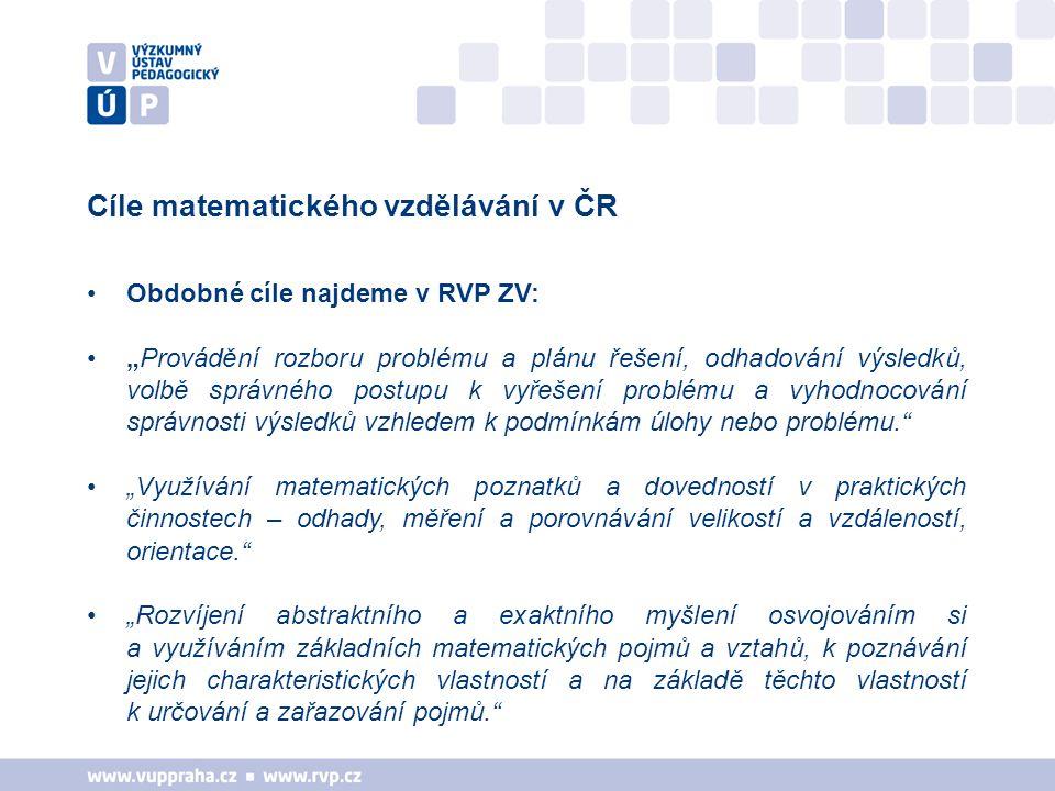 """Cíle matematického vzdělávání v ČR Obdobné cíle najdeme v RVP ZV: """"Provádění rozboru problému a plánu řešení, odhadování výsledků, volbě správného postupu k vyřešení problému a vyhodnocování správnosti výsledků vzhledem k podmínkám úlohy nebo problému. """"Využívání matematických poznatků a dovedností v praktických činnostech – odhady, měření a porovnávání velikostí a vzdáleností, orientace. """"Rozvíjení abstraktního a exaktního myšlení osvojováním si a využíváním základních matematických pojmů a vztahů, k poznávání jejich charakteristických vlastností a na základě těchto vlastností k určování a zařazování pojmů."""