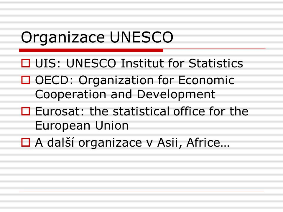 Organizace UNESCO  UIS: UNESCO Institut for Statistics  OECD: Organization for Economic Cooperation and Development  Eurosat: the statistical office for the European Union  A další organizace v Asii, Africe…