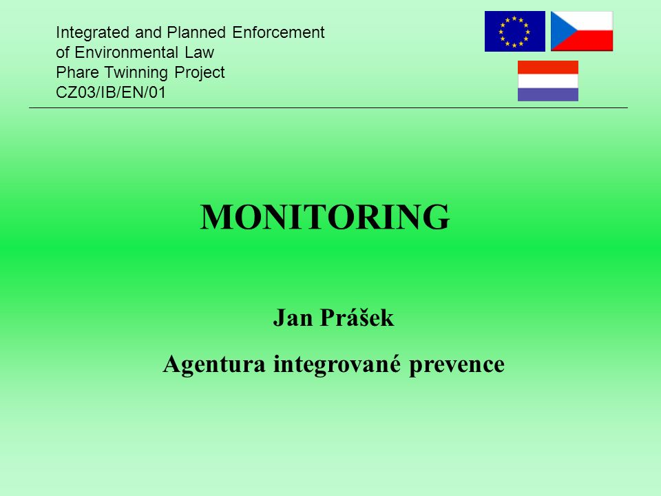 Integrated and Planned Enforcement of Environmental Law Phare Twinning Project CZ03/IB/EN/01 MONITORING Jan Prášek Agentura integrované prevence