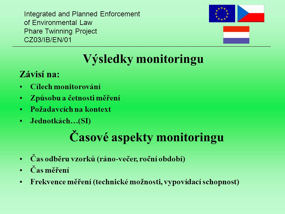 Integrated and Planned Enforcement of Environmental Law Phare Twinning Project CZ03/IB/EN/01 Výsledky monitoringu Závisí na: Cílech monitorování Způsobu a četnosti měření Požadavcích na kontext Jednotkách…(SI) Časové aspekty monitoringu Čas odběru vzorků (ráno-večer, roční období) Čas měření Frekvence měření (technické možnosti, vypovídací schopnost)