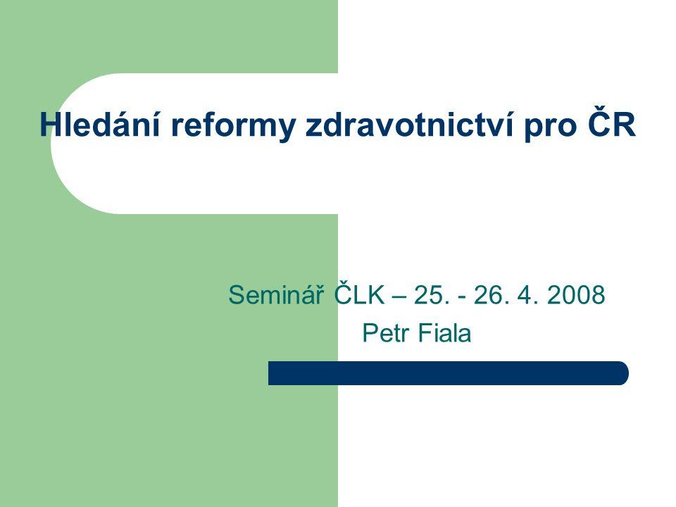 Hledání reformy zdravotnictví pro ČR Seminář ČLK – 25. - 26. 4. 2008 Petr Fiala