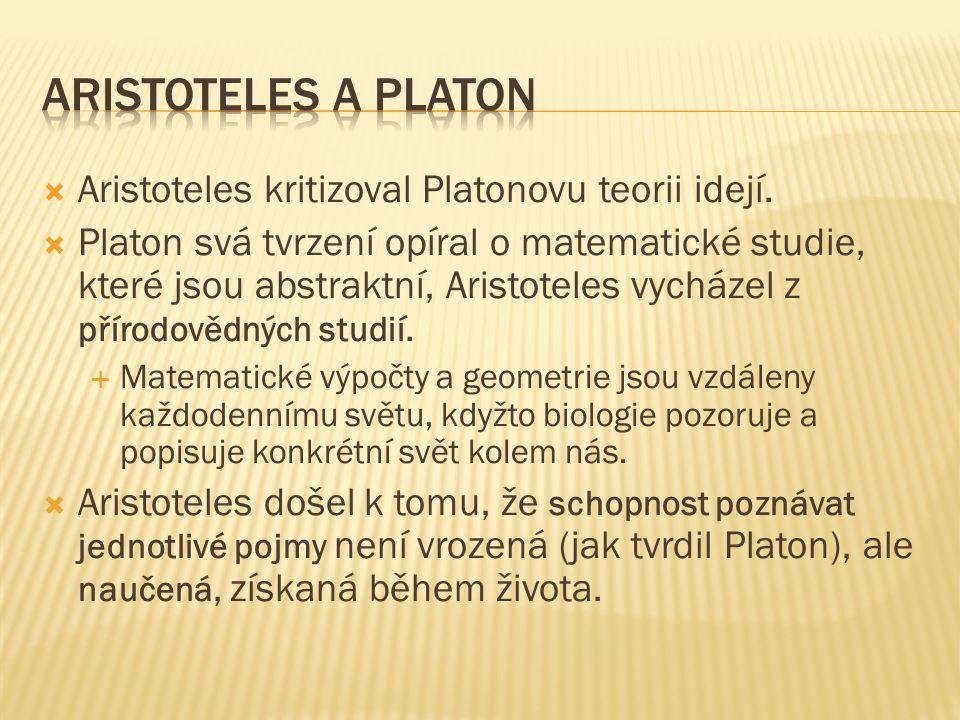  Aristoteles kritizoval Platonovu teorii idejí.  Platon svá tvrzení opíral o matematické studie, které jsou abstraktní, Aristoteles vycházel z příro