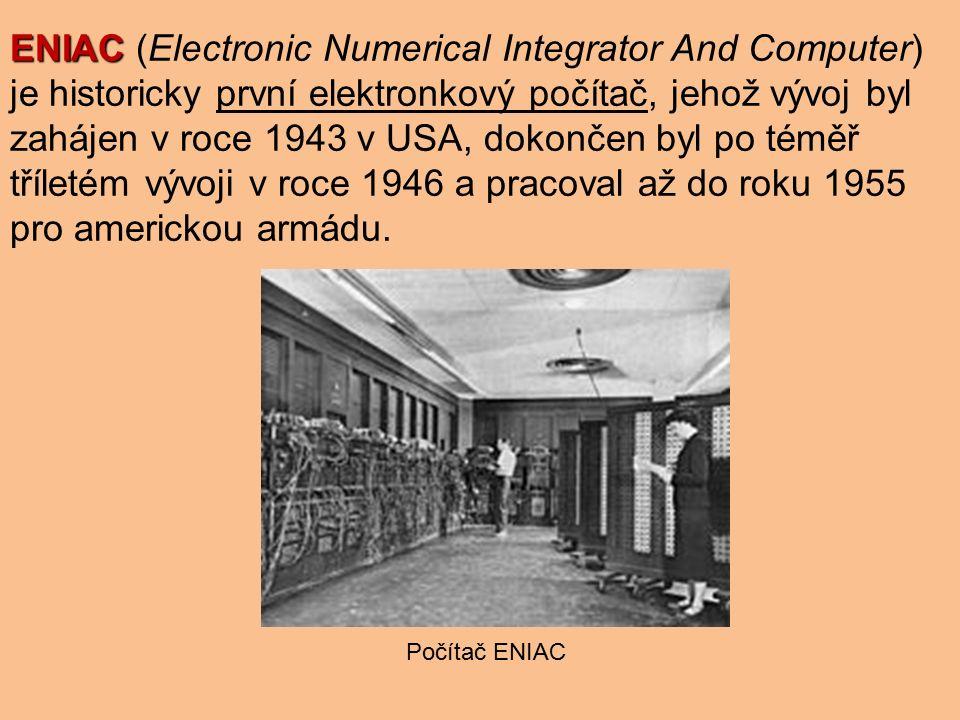 ENIAC ENIAC (Electronic Numerical Integrator And Computer) je historicky první elektronkový počítač, jehož vývoj byl zahájen v roce 1943 v USA, dokončen byl po téměř tříletém vývoji v roce 1946 a pracoval až do roku 1955 pro americkou armádu.
