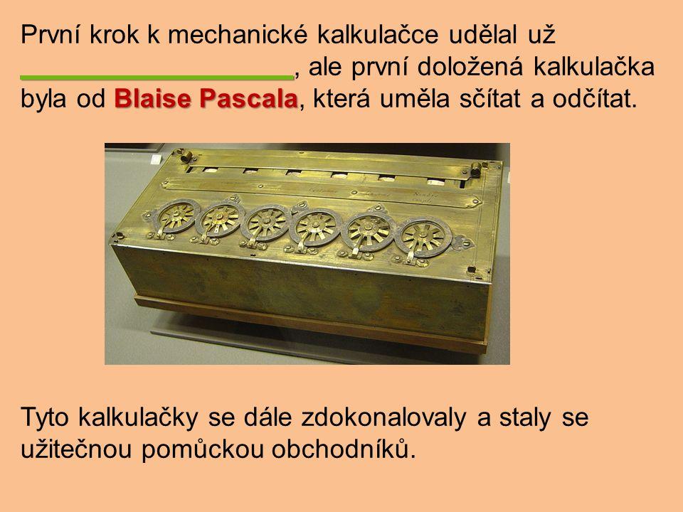 Blaise Pascala První krok k mechanické kalkulačce udělal už, ale první doložená kalkulačka byla od Blaise Pascala, která uměla sčítat a odčítat.