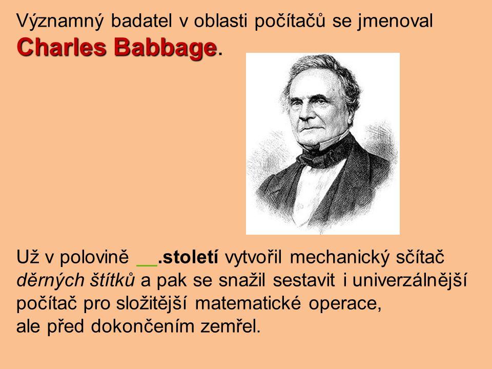 Významný badatel v oblasti počítačů se jmenoval Charles Babbage Charles Babbage.