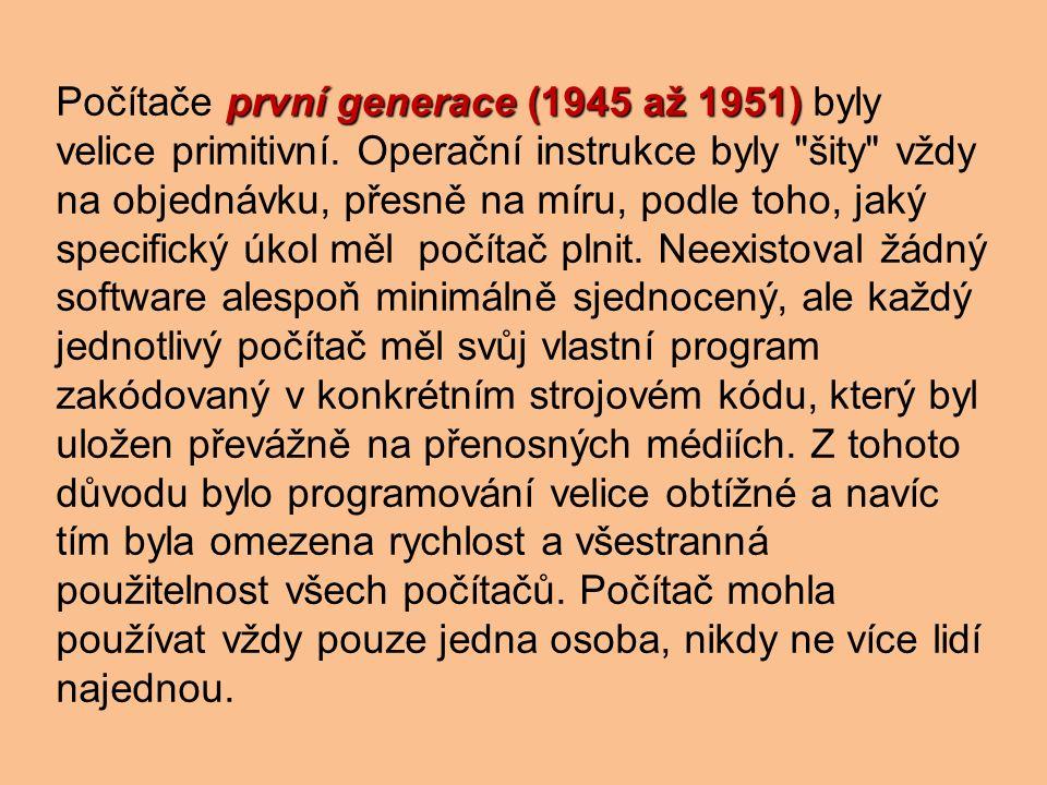 první generace (1945 až 1951) Počítače první generace (1945 až 1951) byly velice primitivní.