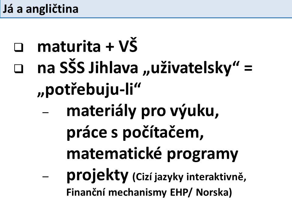 """ maturita + VŠ  na SŠS Jihlava """"uživatelsky = """"potřebuju-li – materiály pro výuku, práce s počítačem, matematické programy – projekty (Cizí jazyky interaktivně, Finanční mechanismy EHP/ Norska) Já a angličtina"""