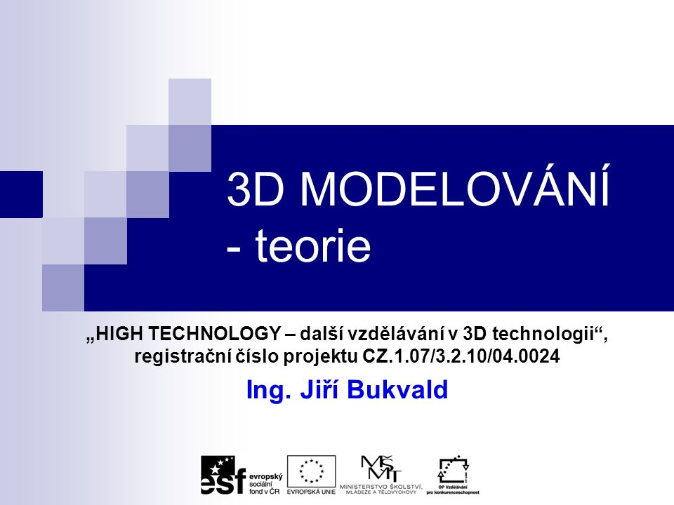"""3D MODELOVÁNÍ - teorie """"HIGH TECHNOLOGY – další vzdělávání v 3D technologii , registrační číslo projektu CZ.1.07/3.2.10/04.0024 Ing."""