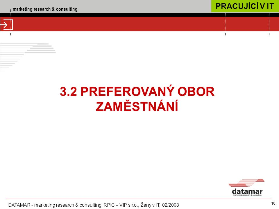 marketing research & consulting DATAMAR - marketing research & consulting, RPIC – VIP s.r.o., Ženy v IT, 02/2008 10 3.2 PREFEROVANÝ OBOR ZAMĚSTNÁNÍ PRACUJÍCÍ V IT