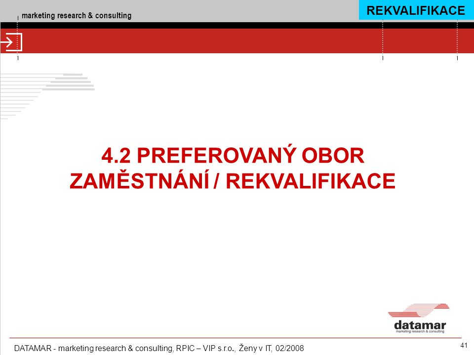 marketing research & consulting DATAMAR - marketing research & consulting, RPIC – VIP s.r.o., Ženy v IT, 02/2008 41 4.2 PREFEROVANÝ OBOR ZAMĚSTNÁNÍ / REKVALIFIKACE REKVALIFIKACE