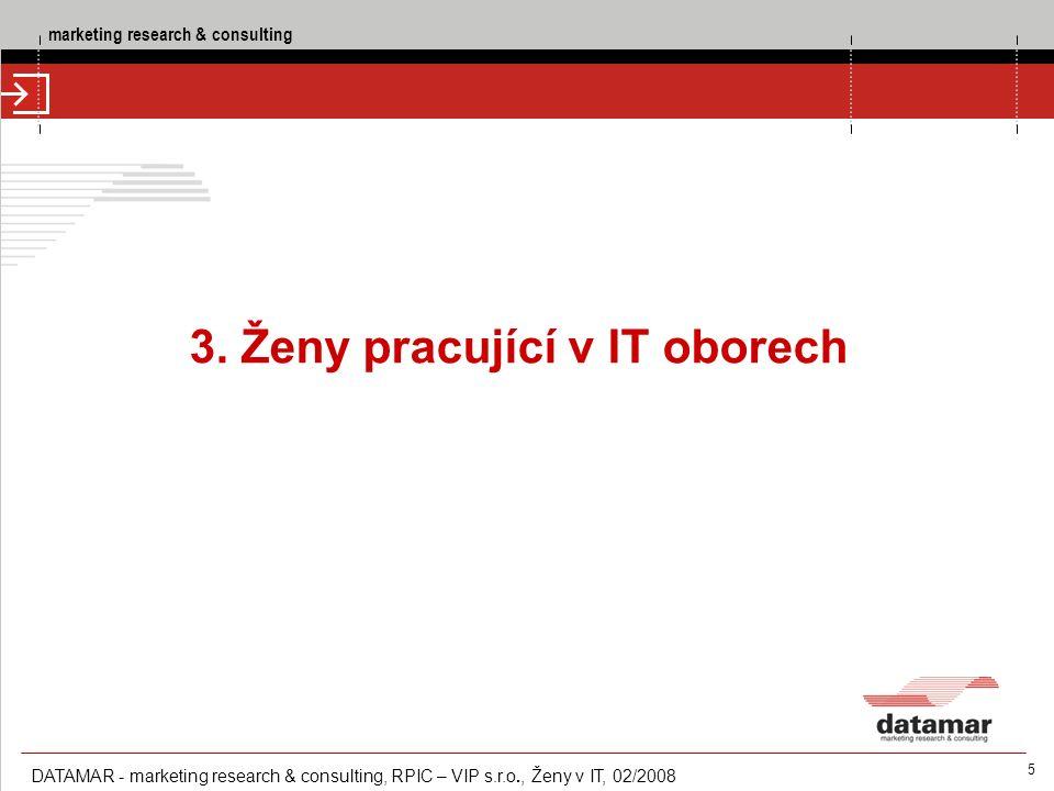 marketing research & consulting DATAMAR - marketing research & consulting, RPIC – VIP s.r.o., Ženy v IT, 02/2008 5 3. Ženy pracující v IT oborech