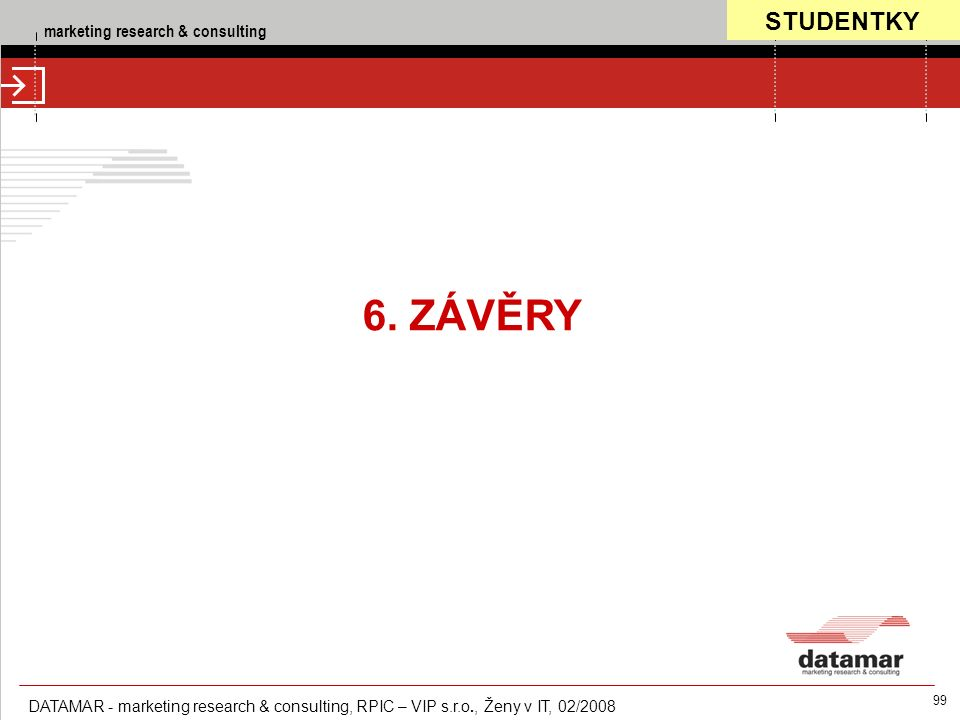 marketing research & consulting DATAMAR - marketing research & consulting, RPIC – VIP s.r.o., Ženy v IT, 02/2008 99 6. ZÁVĚRY STUDENTKY