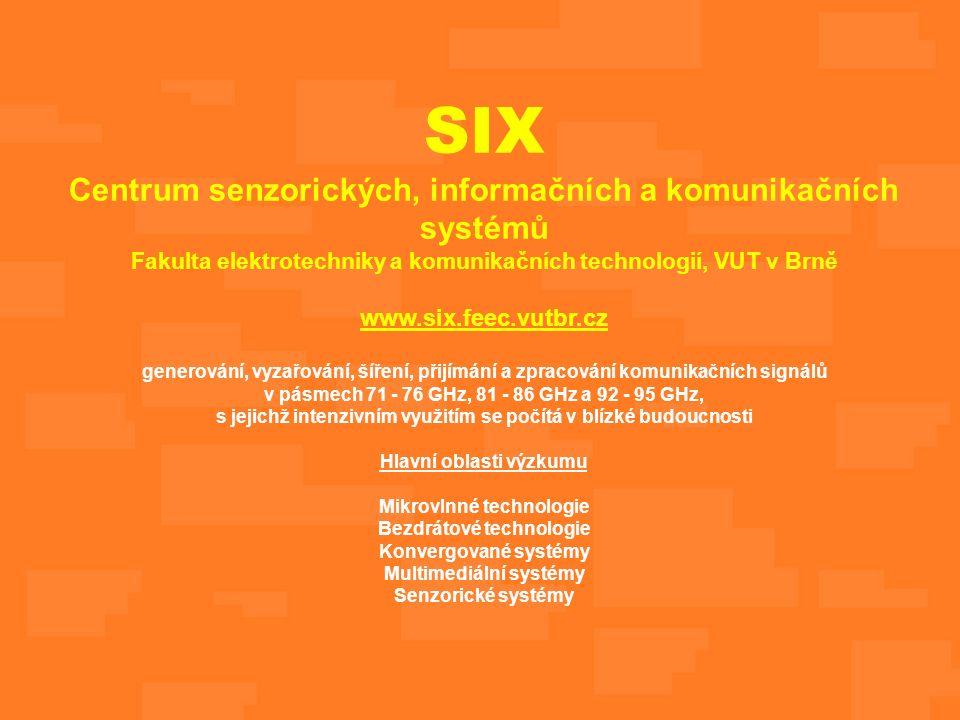 Vysoké učení technické v Brně SIX Centrum senzorických, informačních a komunikačních systémů Fakulta elektrotechniky a komunikačních technologií, VUT v Brně www.six.feec.vutbr.cz generování, vyzařování, šíření, přijímání a zpracování komunikačních signálů v pásmech 71 - 76 GHz, 81 - 86 GHz a 92 - 95 GHz, s jejichž intenzivním využitím se počítá v blízké budoucnosti Hlavní oblasti výzkumu Mikrovlnné technologie Bezdrátové technologie Konvergované systémy Multimediální systémy Senzorické systémy
