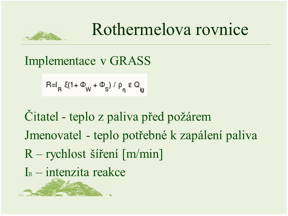 Rothermelova rovnice Implementace v GRASS Čitatel - teplo z paliva před požárem Jmenovatel - teplo potřebné k zapálení paliva R – rychlost šíření [m/min] I R – intenzita reakce