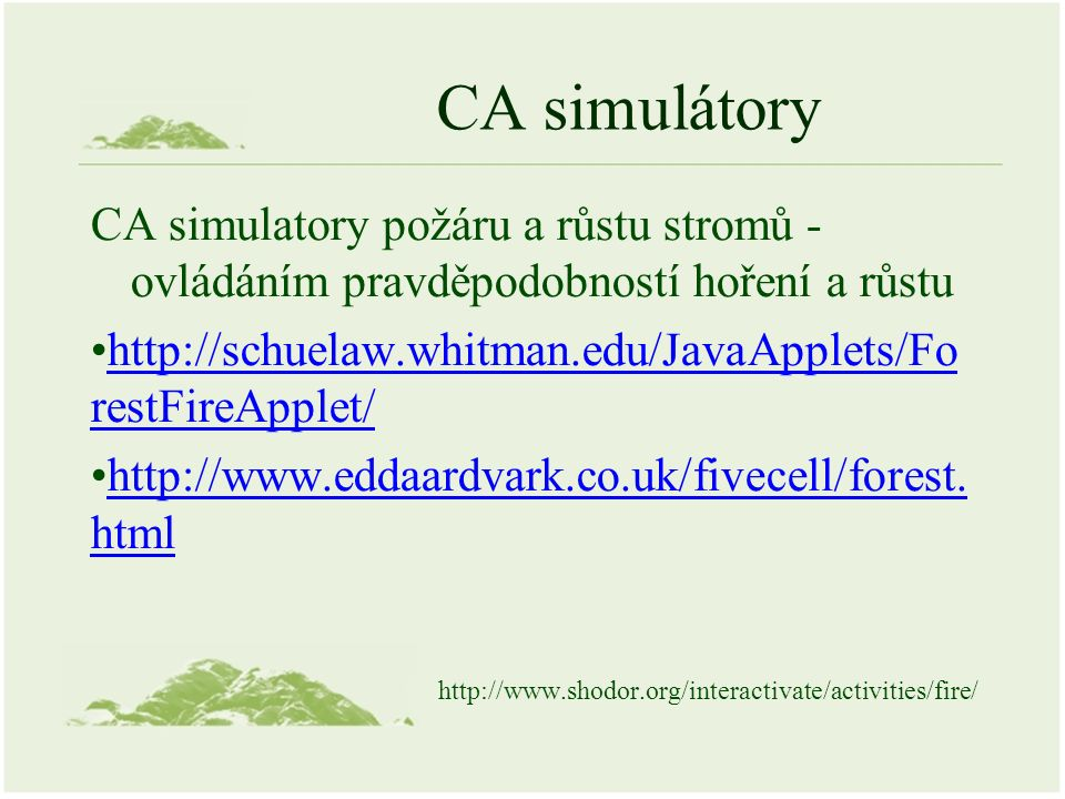 CA simulátory CA simulatory požáru a růstu stromů - ovládáním pravděpodobností hoření a růstu http://schuelaw.whitman.edu/JavaApplets/Fo restFireApplet/http://schuelaw.whitman.edu/JavaApplets/Fo restFireApplet/ http://www.eddaardvark.co.uk/fivecell/forest.