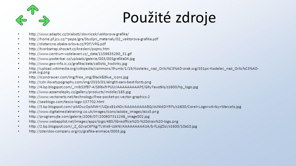 http://www.adaptic.cz/znalosti/slovnicek/vektorova-grafika/ http://home.pf.jcu.cz/~pepe/gra/Studijni_materialy/02_vektorova-grafika.pdf http://distancne.obaka-orlova.cz/PDF/VRG.pdf http://tvorbamap.shocart.cz/kresleni/pojmy.htm http://www.centrum-vzdelavani.cz/_data/1159635290_31.gif http://www.posterbar.cz/uploads/galerie/003/003grafika04.jpg http://www.geo-info.ic.cz/grafika/data/callisto_hodinky.jpg http://upload.wikimedia.org/wikipedia/commons/thumb/1/19/Kostelec_nad_Orlic%C3%AD-znak.svg/351px-Kostelec_nad_Orlic%C3%AD- znak.svg.png http://icondrawer.com/img/free_img/Black&Blue_icons.jpg http://cdn.ilovetypography.com/img/2010/01/alright-sans-best-fonts.png http://4.bp.blogspot.com/_rnib53fB7-4/S9l6xfrPUUI/AAAAAAAAAPE/GRy7awstkls/s1600/hp_logo.jpg http://www.azsamolepky.cz/gallery/products/middle/185.jpg http://www.vectorarts.net/technology/free-pocket-pc-vector-graphics-2 http://seeklogo.com/tesco-logo-137702.html http://3.bp.blogspot.com/-pMOucOpMMrY/UZjcx81sNDI/AAAAAAAAABQ/oUNIdDIYRFs/s1600/Corel+Logo+x4+by+Marcelo.jpg http://www.digitalmediatraining.co.uk/images/icons/adobe_images/aics5.png http://programujte.com/galerie/2006/07/200607311248_image002.jpg http://www.webapplist.net/images/apps/logo/485/libreoffice%20-%20draw%20-logo.png http://2.bp.blogspot.com/_Z_G2vpC6FXg/TLWo9-UzkNI/AAAAAAAAAUA/b-fLzijZ5zI/s1600/10a10.jpg http://zdendos-company.org/cs/grafika-animace/0003.jpg Použité zdroje