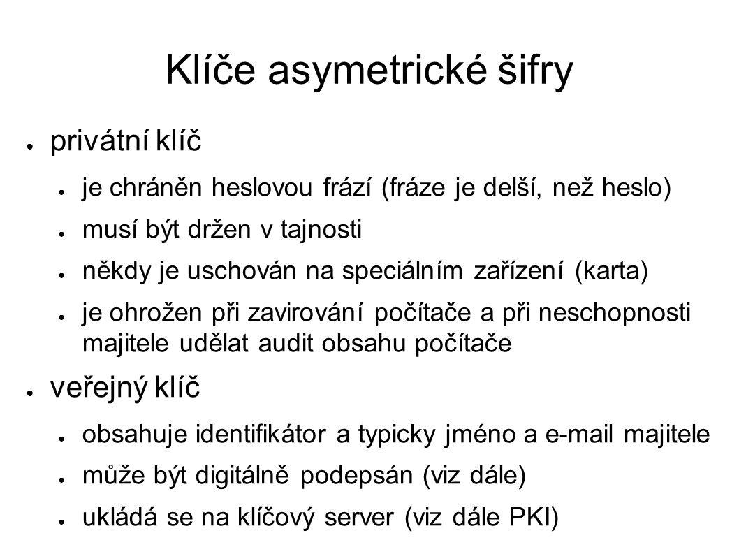 Klíče asymetrické šifry ● privátní klíč ● je chráněn heslovou frází (fráze je delší, než heslo) ● musí být držen v tajnosti ● někdy je uschován na speciálním zařízení (karta) ● je ohrožen při zavirování počítače a při neschopnosti majitele udělat audit obsahu počítače ● veřejný klíč ● obsahuje identifikátor a typicky jméno a e-mail majitele ● může být digitálně podepsán (viz dále) ● ukládá se na klíčový server (viz dále PKI)