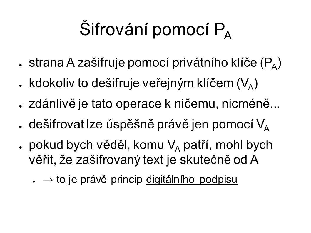 Šifrování pomocí P A ● strana A zašifruje pomocí privátního klíče (P A ) ● kdokoliv to dešifruje veřejným klíčem (V A ) ● zdánlivě je tato operace k ničemu, nicméně...