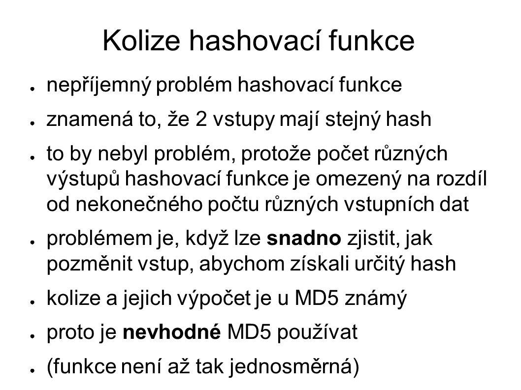Kolize hashovací funkce ● nepříjemný problém hashovací funkce ● znamená to, že 2 vstupy mají stejný hash ● to by nebyl problém, protože počet různých výstupů hashovací funkce je omezený na rozdíl od nekonečného počtu různých vstupních dat ● problémem je, když lze snadno zjistit, jak pozměnit vstup, abychom získali určitý hash ● kolize a jejich výpočet je u MD5 známý ● proto je nevhodné MD5 používat ● (funkce není až tak jednosměrná)