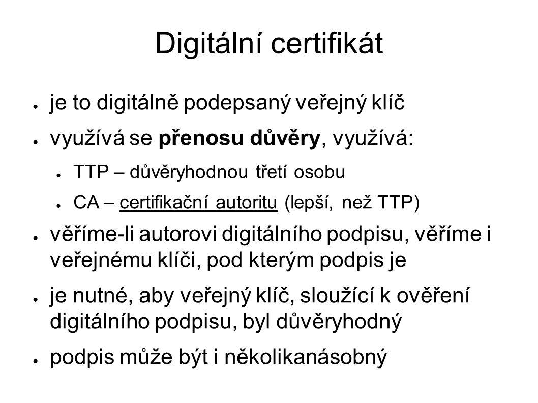 Digitální certifikát ● je to digitálně podepsaný veřejný klíč ● využívá se přenosu důvěry, využívá: ● TTP – důvěryhodnou třetí osobu ● CA – certifikační autoritu (lepší, než TTP) ● věříme-li autorovi digitálního podpisu, věříme i veřejnému klíči, pod kterým podpis je ● je nutné, aby veřejný klíč, sloužící k ověření digitálního podpisu, byl důvěryhodný ● podpis může být i několikanásobný