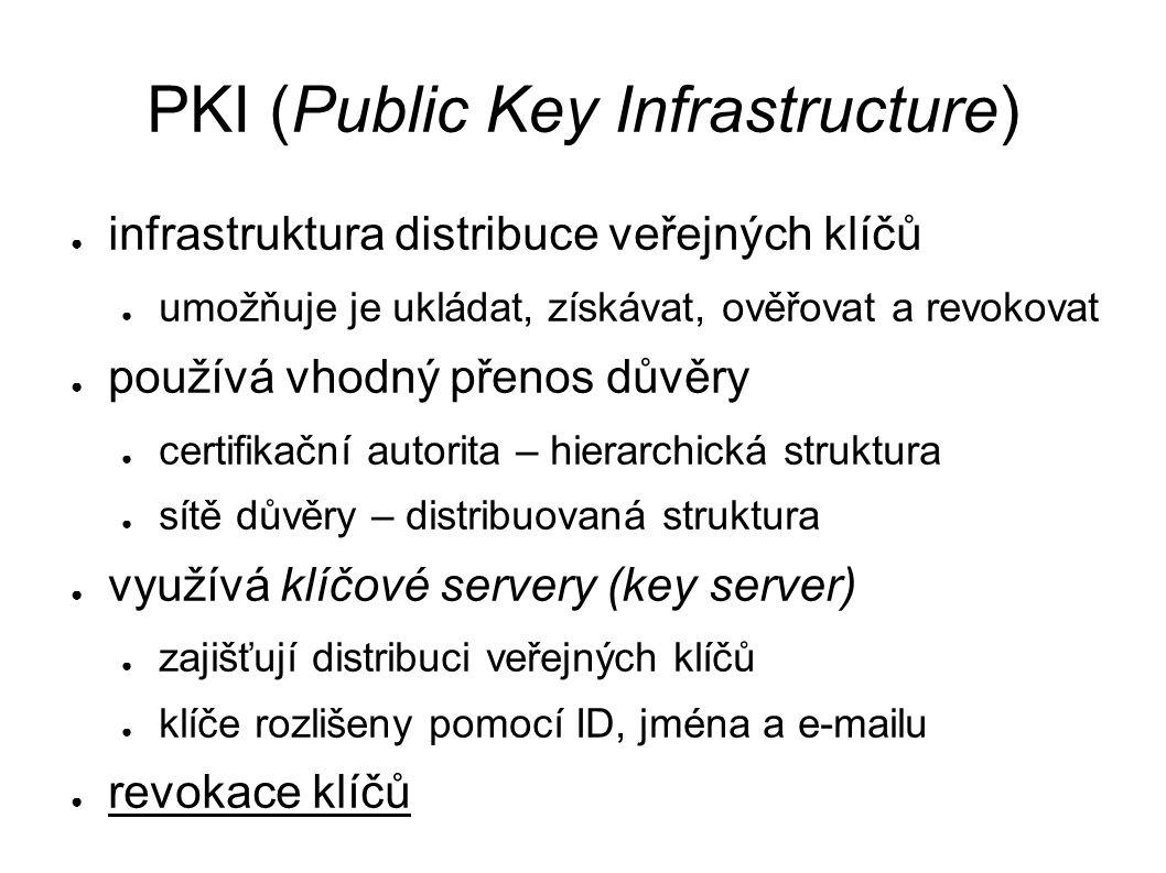PKI (Public Key Infrastructure) ● infrastruktura distribuce veřejných klíčů ● umožňuje je ukládat, získávat, ověřovat a revokovat ● používá vhodný přenos důvěry ● certifikační autorita – hierarchická struktura ● sítě důvěry – distribuovaná struktura ● využívá klíčové servery (key server) ● zajišťují distribuci veřejných klíčů ● klíče rozlišeny pomocí ID, jména a e-mailu ● revokace klíčů